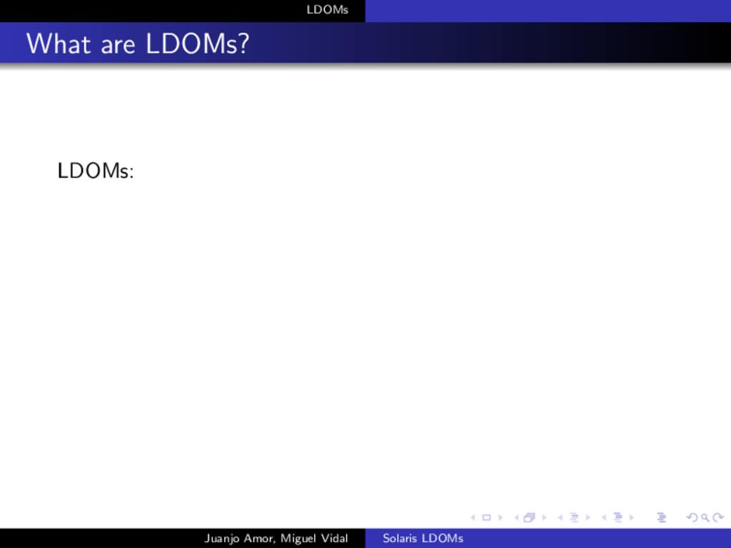 LDOMs What are LDOMs? LDOMs: Juanjo Amor, Migue...