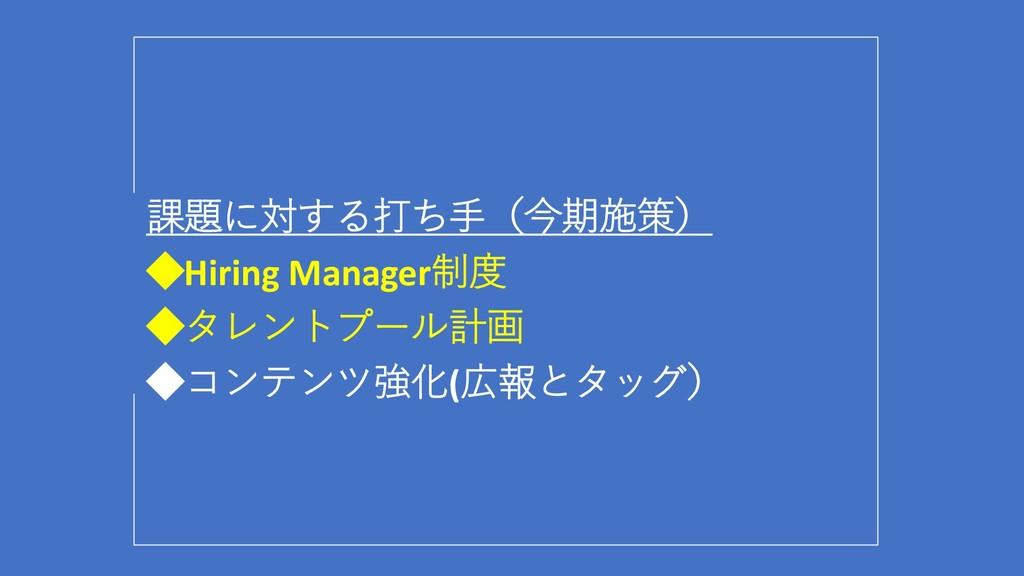 課題に対する打ち手(今期施策) ◆Hiring Manager制度 ◆タレントプール計画 ◆コ...