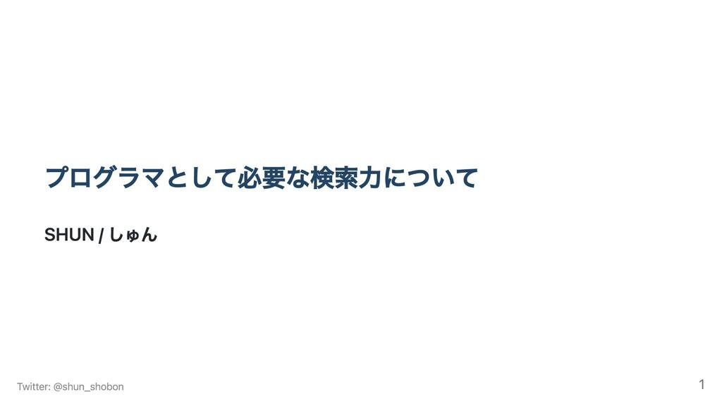 プログラマとして必要な検索力について SHUN / しゅん Twitter: @shun_sh...