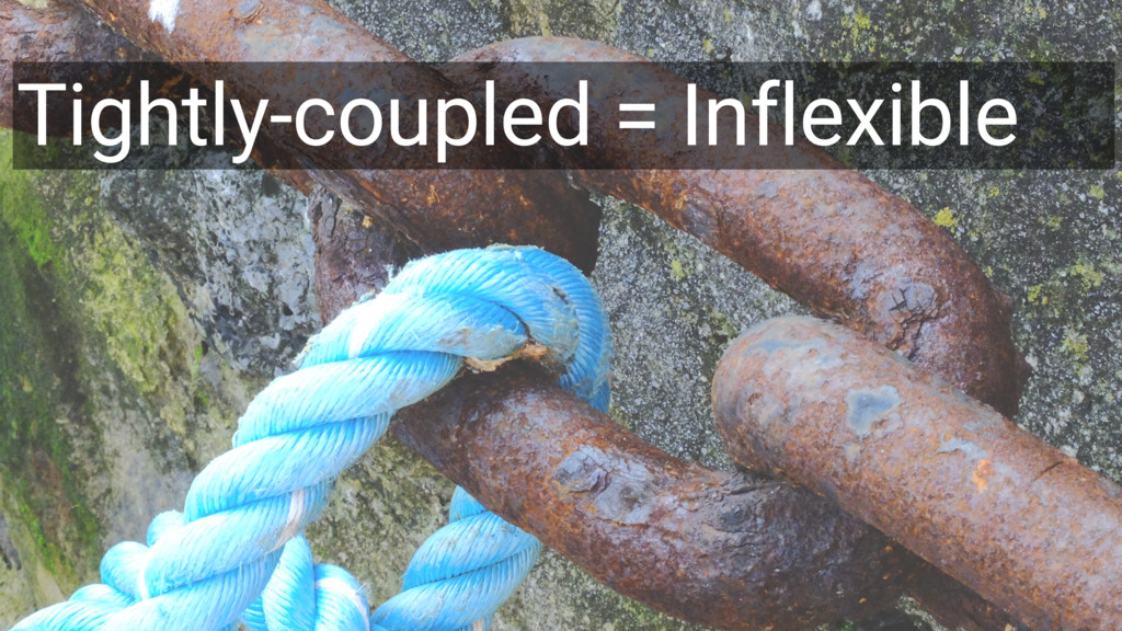 45 Tightly-coupled = Inflexible