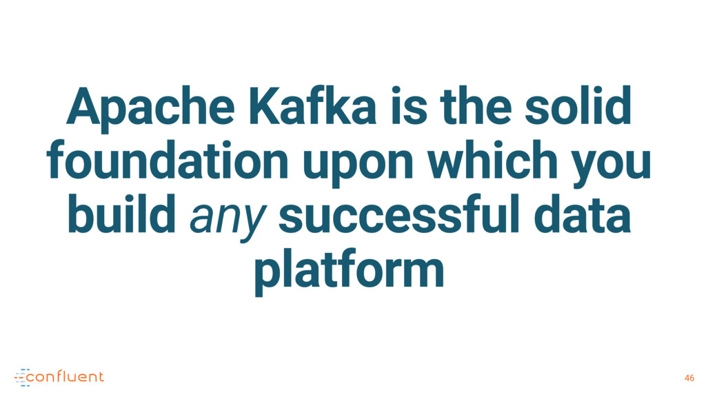 46 Apache Kafka is the solid foundation upon wh...