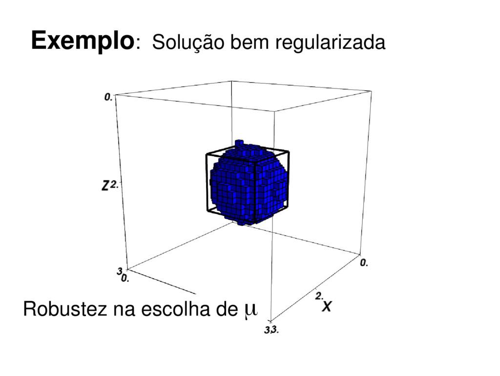 Exemplo: Solução bem regularizada Robustez na e...