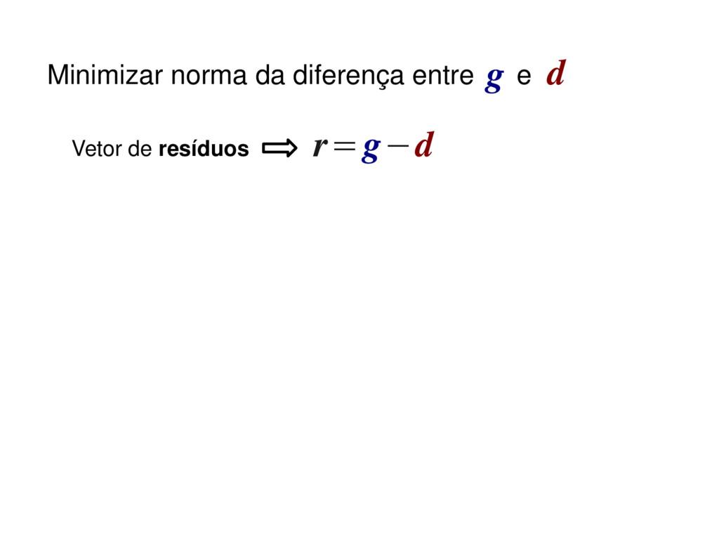 r=g−d Vetor de resíduos Minimizar norma da dife...