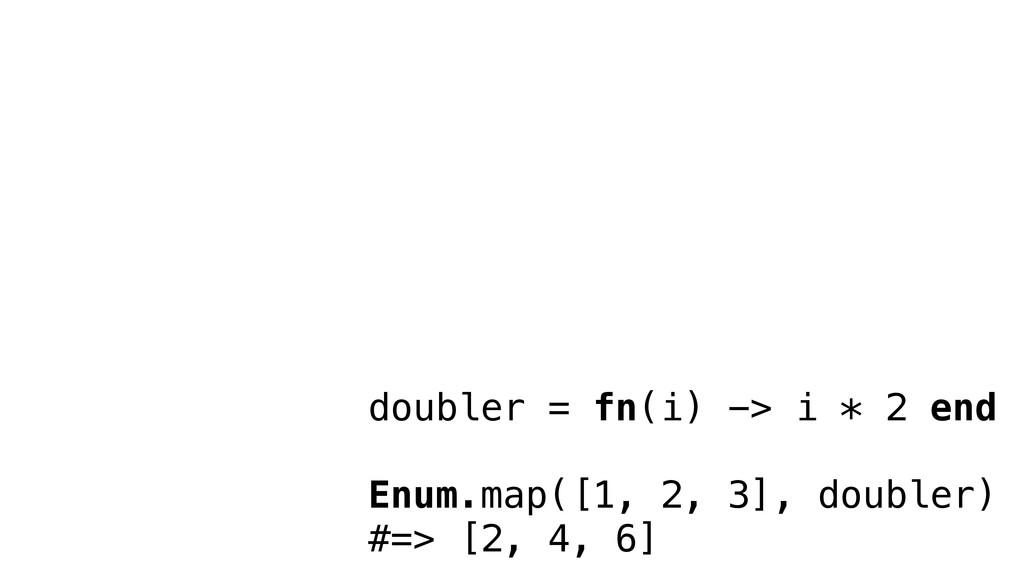 doubler = fn(i) -> i * 2 end Enum.map([1, 2, 3]...