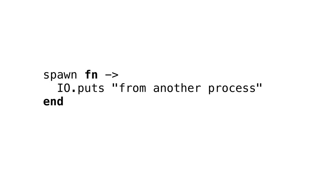 """spawn fn -> IO.puts """"from another process"""" end"""