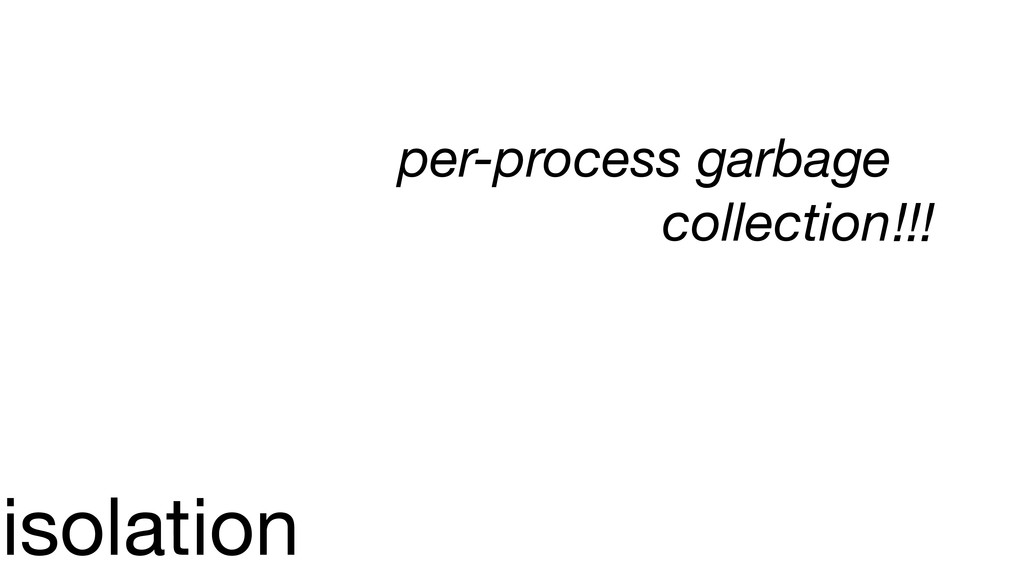 isolation per-process garbage collection!!!