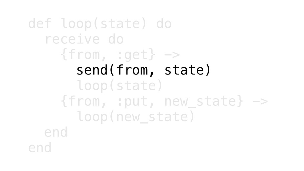 def loop(state) do receive do {from, :get} -> s...