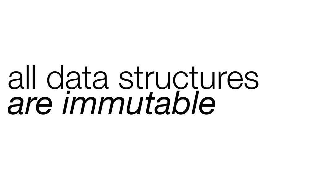 all data structures are immutable