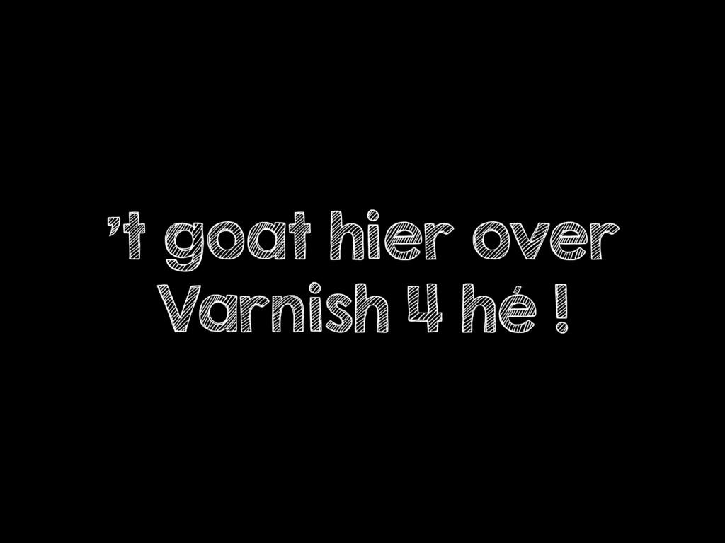 't goat hier over Varnish 4 hé !