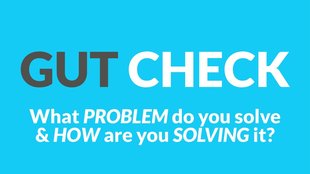GUT CHECK What PROBLEM do you solve