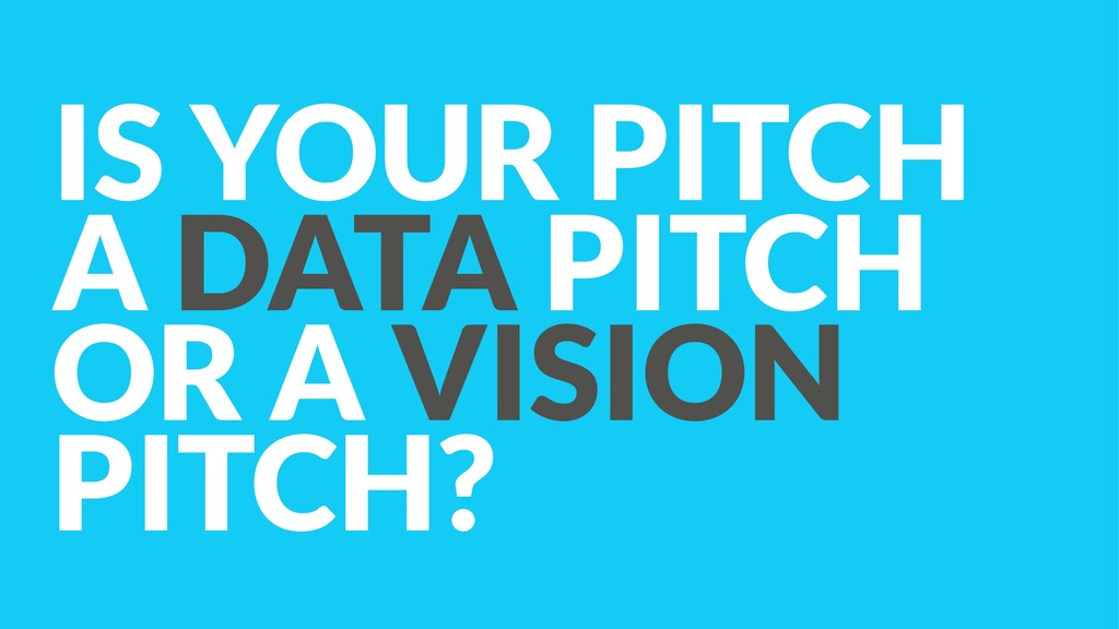 IS YOUR PITCH  A DATA PITCH  OR A VISION PITC...
