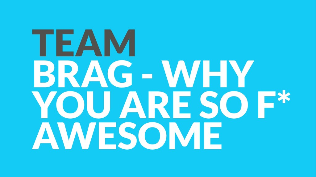 TEAM BRAG - WHY YOU ARE SO F* AWESOME