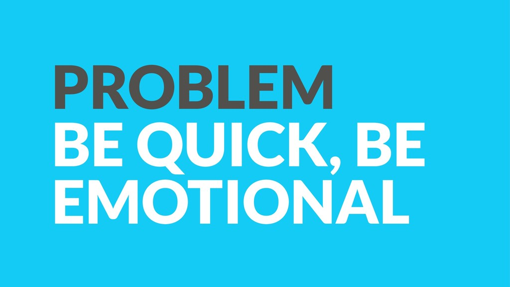 PROBLEM BE QUICK, BE EMOTIONAL