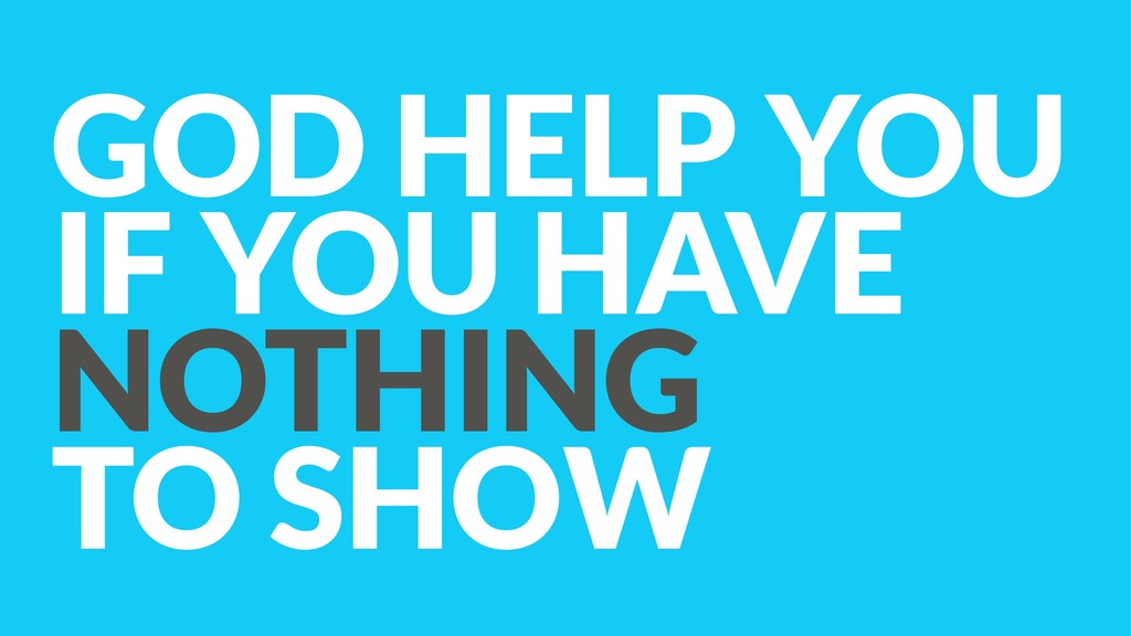GOD HELP YOU  IF YOU HAVE  NOTHING  TO SHOW