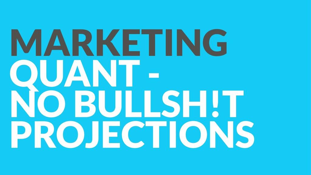 MARKETING QUANT - NO BULLSH!T PROJECTIONS