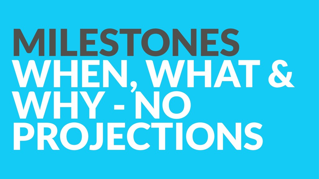 MILESTONES WHEN, WHAT & WHY - NO PROJECTIONS