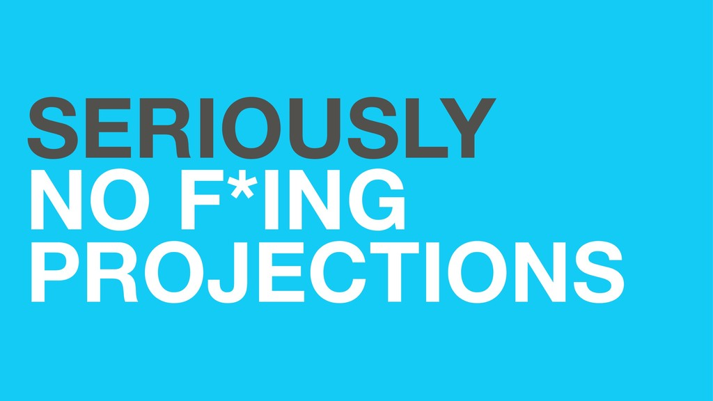 SERIOUSLY NO F*ING PROJECTIONS