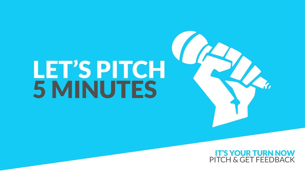 LET'S PITCH 5 MINUTES IT'S YOUR TURN NOW PITCH...