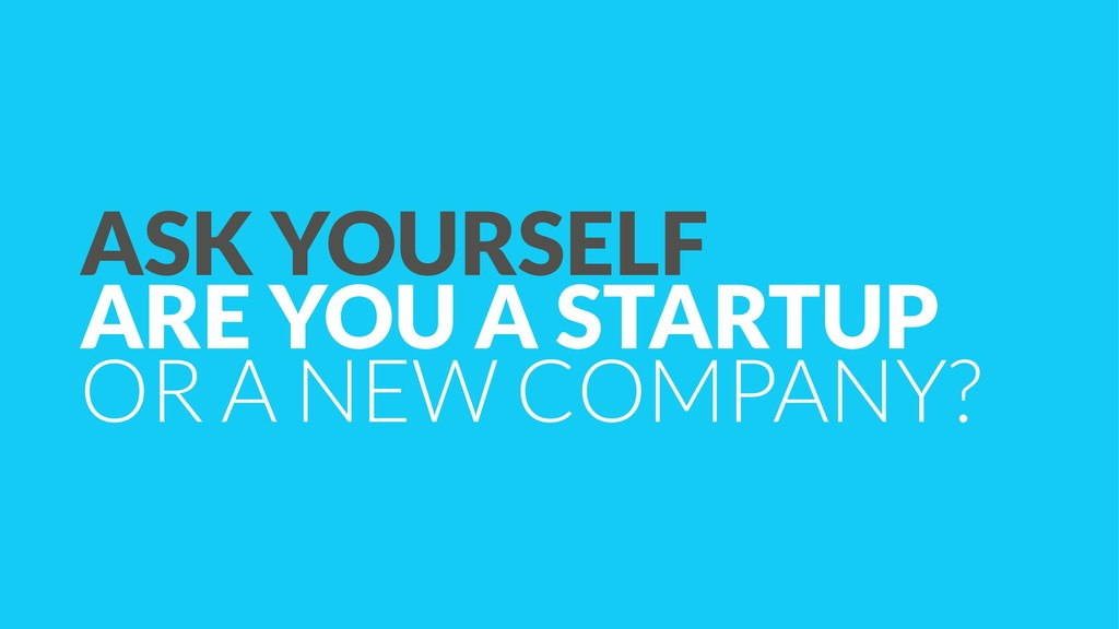 ASK YOURSELF  ARE YOU A STARTUP OR A NEW COMPA...