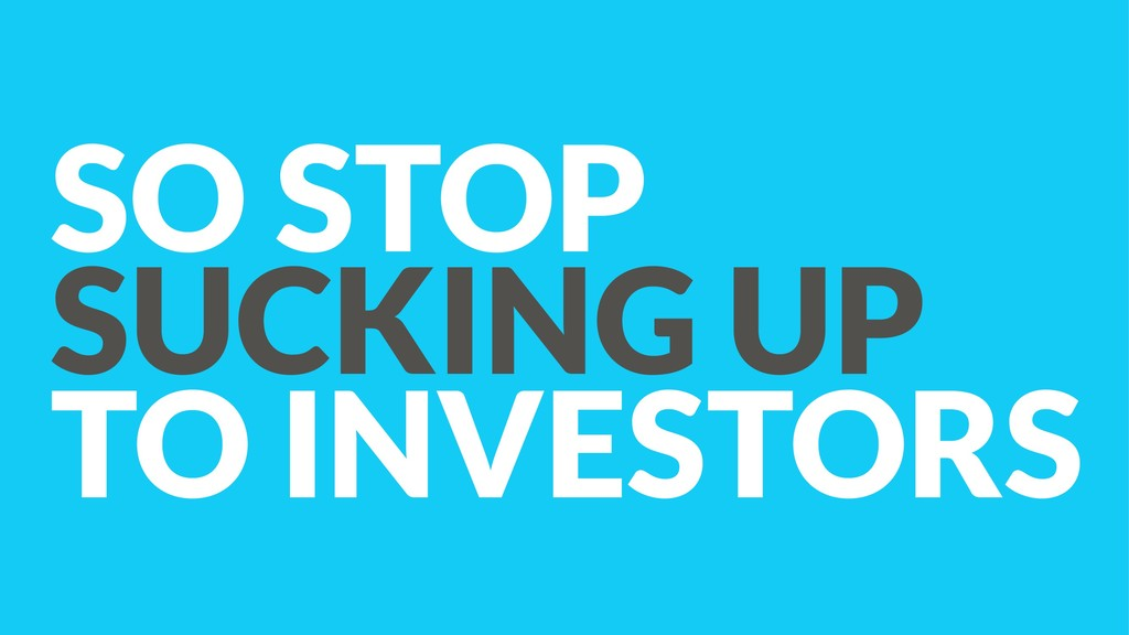 SO STOP SUCKING UP TO INVESTORS