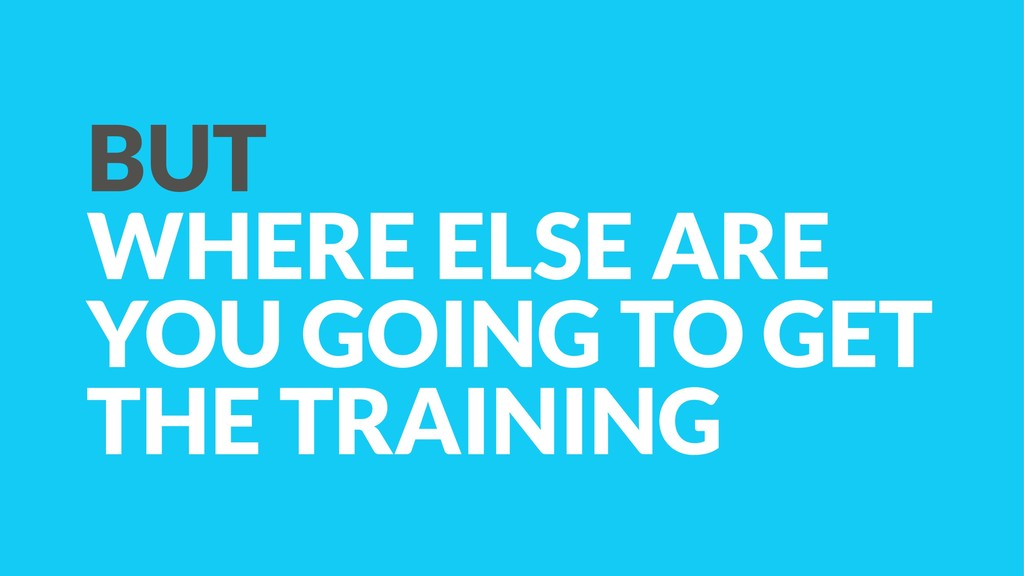 BUT WHERE ELSE ARE YOU GOING TO GET THE TRAINING