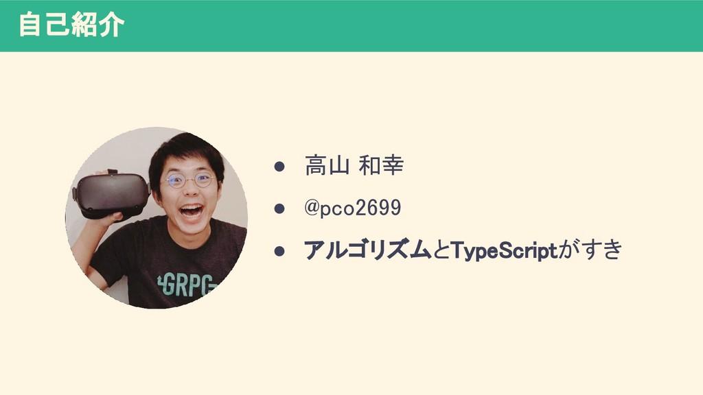 自己紹介 ● 高山 和幸 ● @pco2699 ● アルゴリズムとTypeScriptがす...