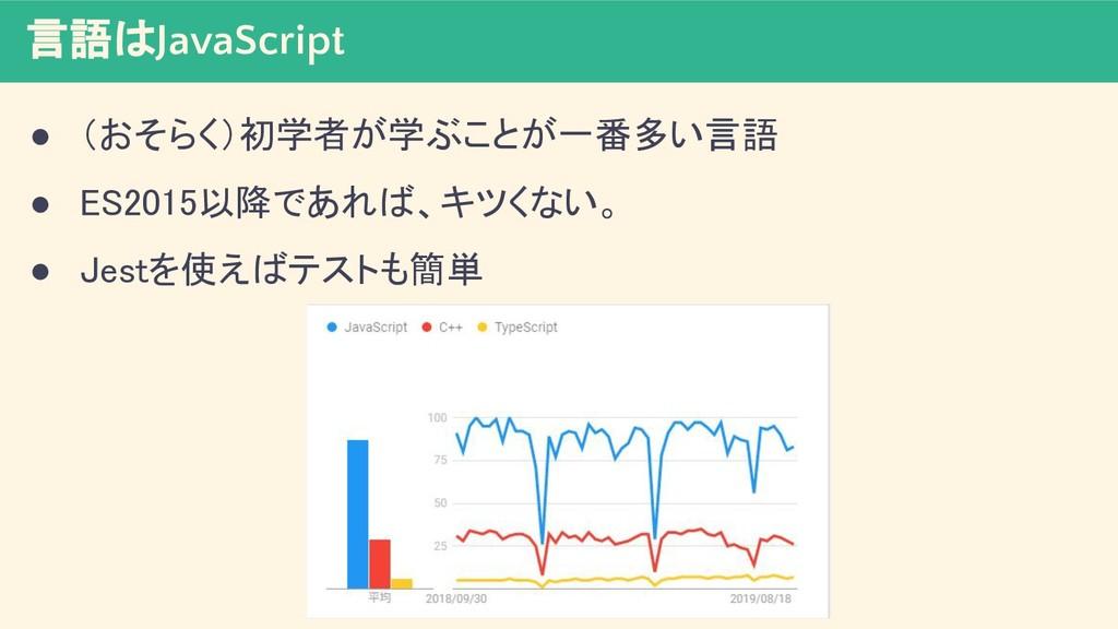 言語はJavaScript ● (おそらく)初学者が学ぶことが一番多い言語 ● ES2015...