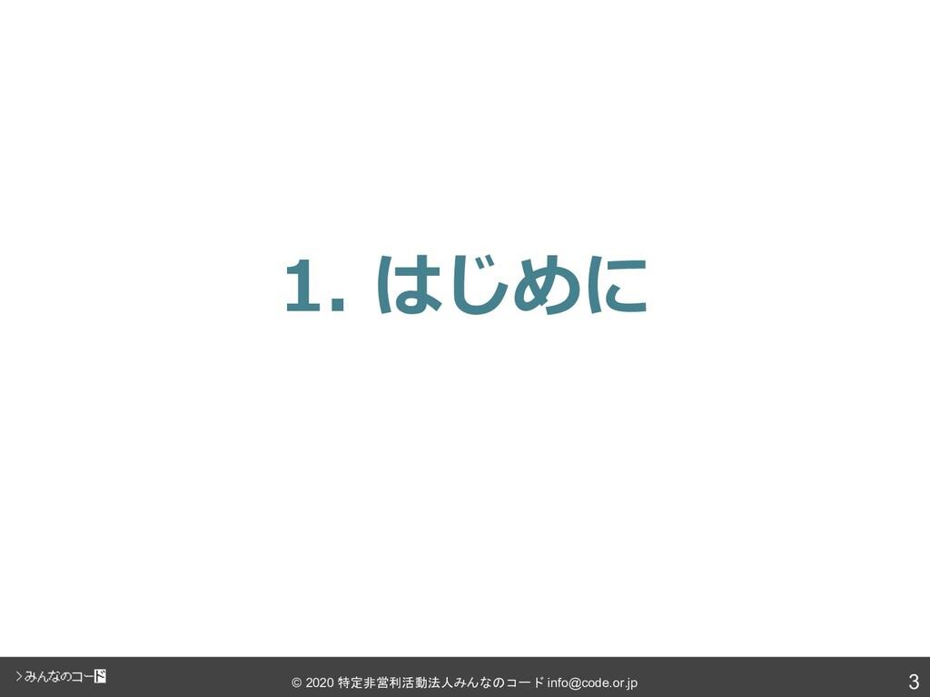 3 © 2020 特定非営利活動法人みんなのコード info@code.or.jp 1. はじ...