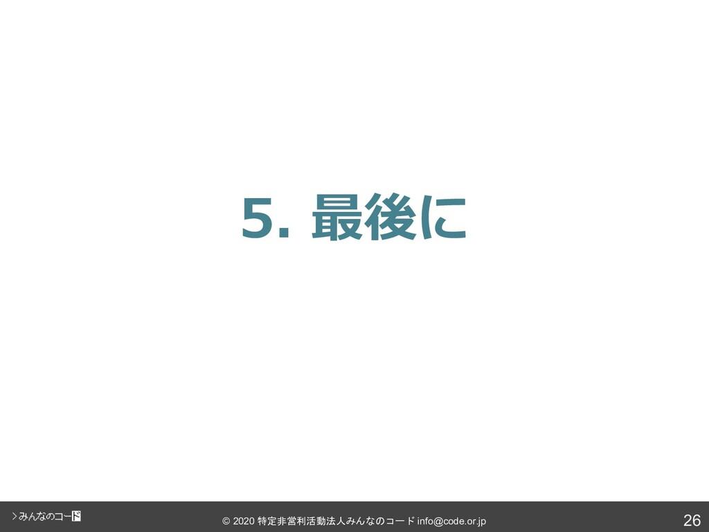 26 © 2020 特定非営利活動法人みんなのコード info@code.or.jp 5. 最...