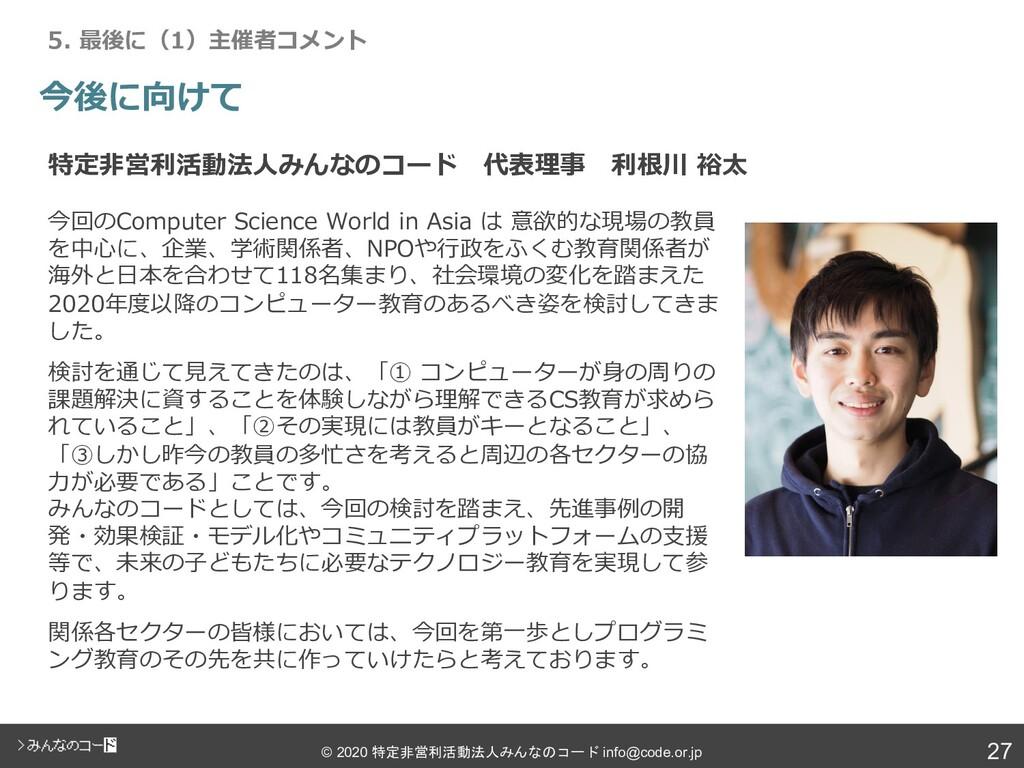 27 © 2020 特定非営利活動法人みんなのコード info@code.or.jp 今回のC...