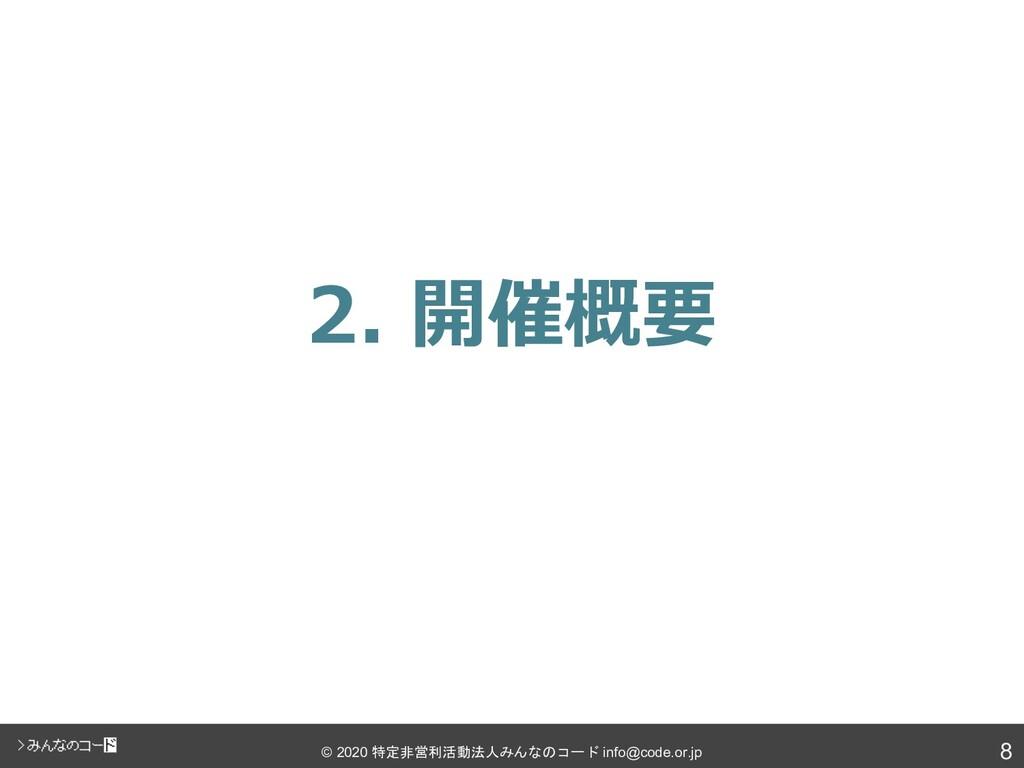 8 © 2020 特定非営利活動法人みんなのコード info@code.or.jp 2. 開催...