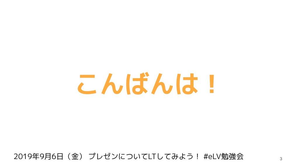 2019年9月6日(金) プレゼンについてLTしてみよう! #eLV勉強会 こんばんは! 3
