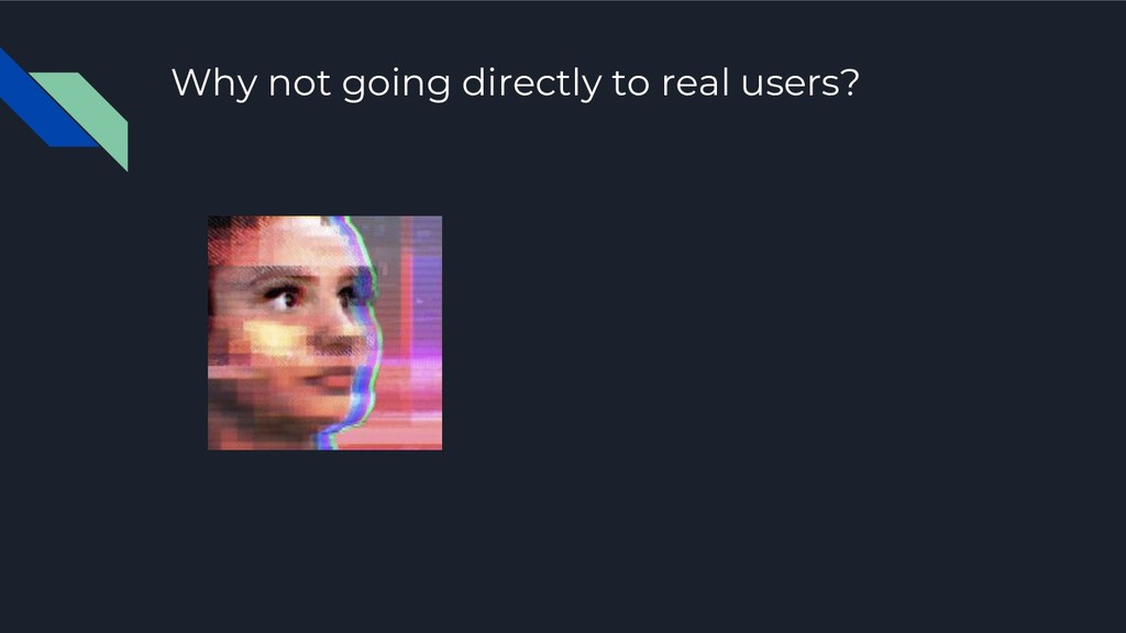 Why not going directly to real users?