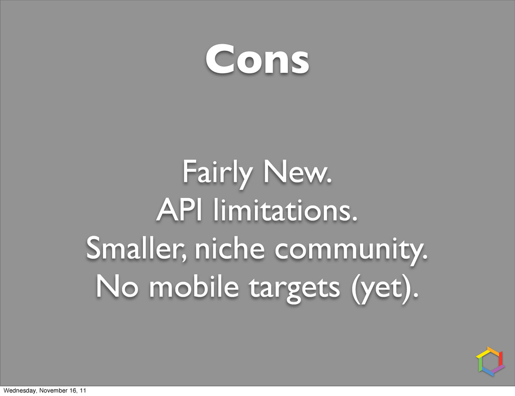 Cons Fairly New. API limitations. Smaller, nich...