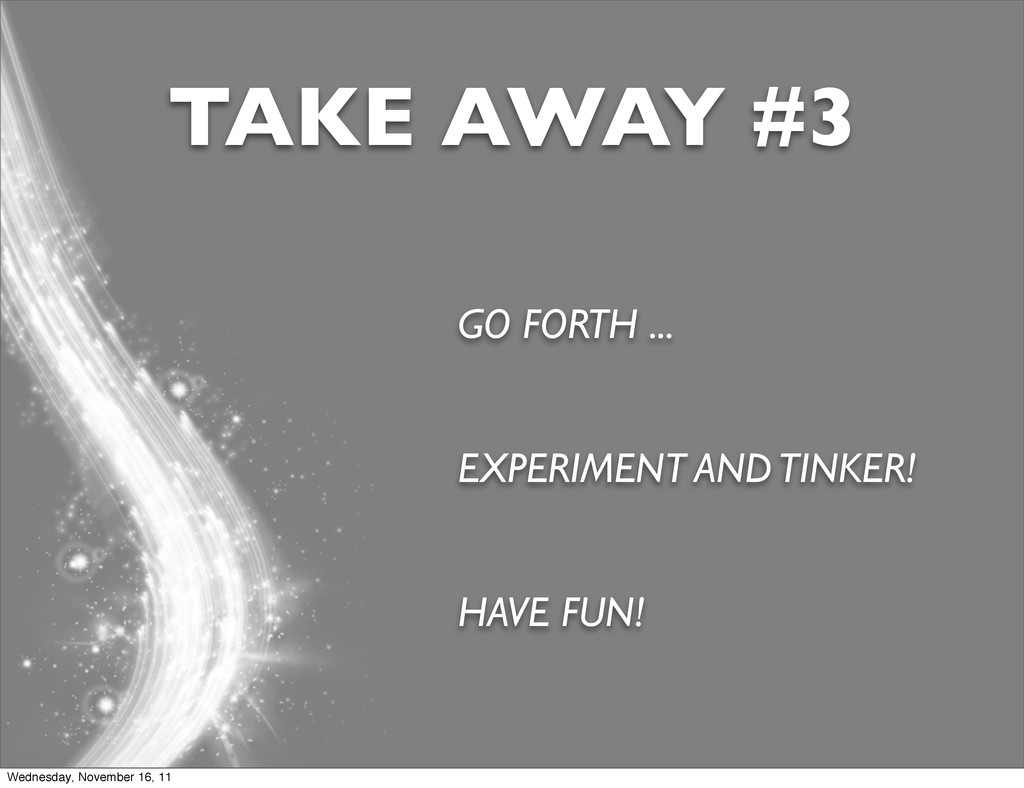GO FORTH ... EXPERIMENT AND TINKER! HAVE FUN! T...