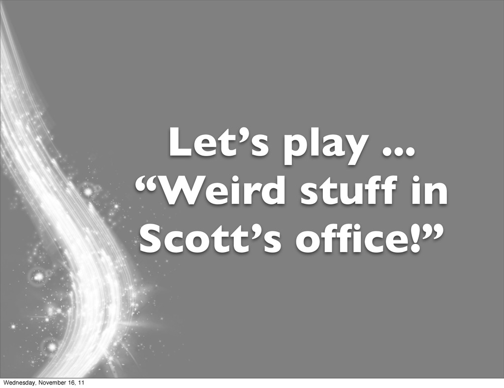 "Let's play ... ""Weird stuff in Scott's office!"" ..."