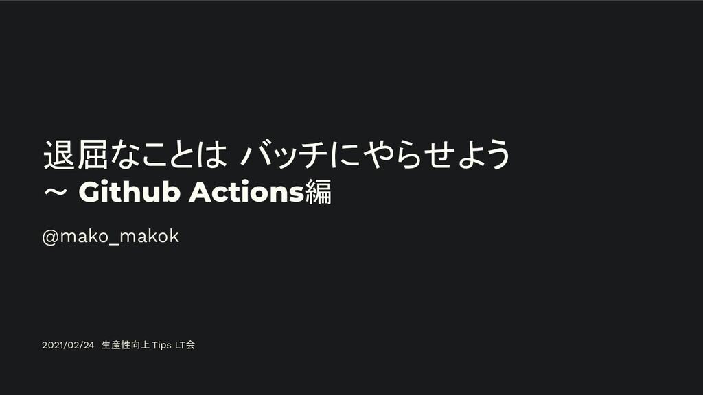 退屈なことは バッチにやらせよう ~ Github Actions編 @mako_makok ...