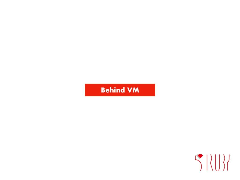 Behind VM