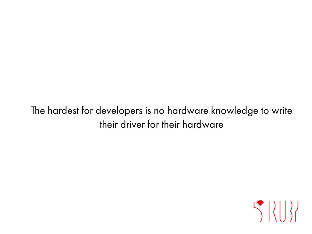 The hardest for developers is no hardware knowl...