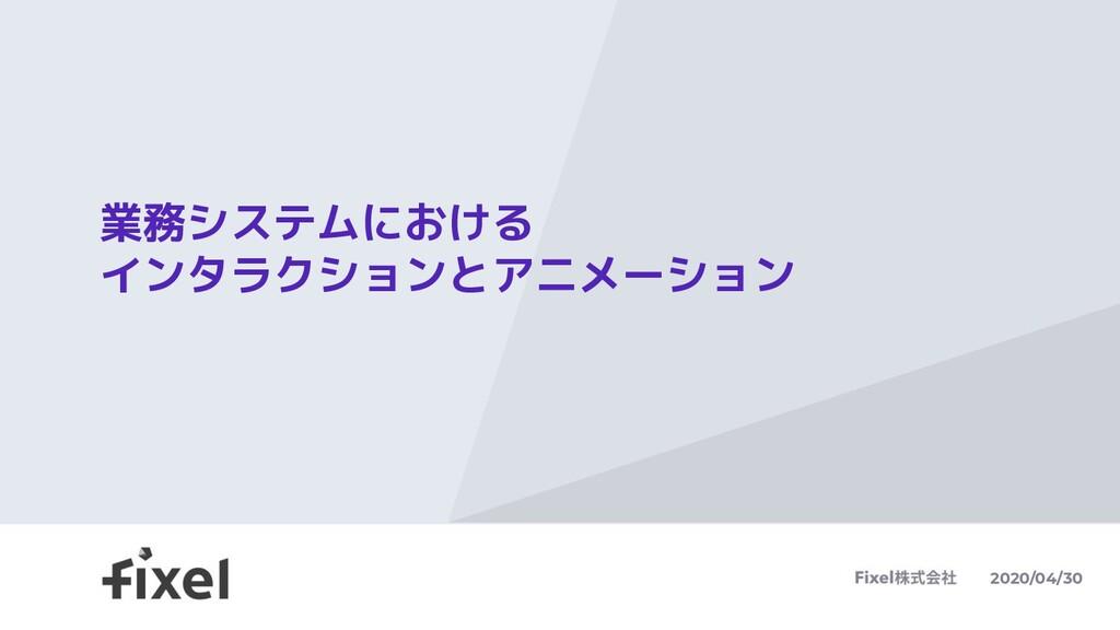 業務システムにおける インタラクションとアニメーション 2020/04/30