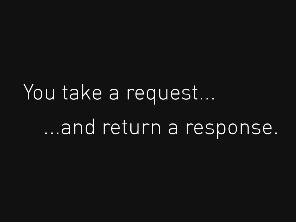 You take a request... ...and return a response.