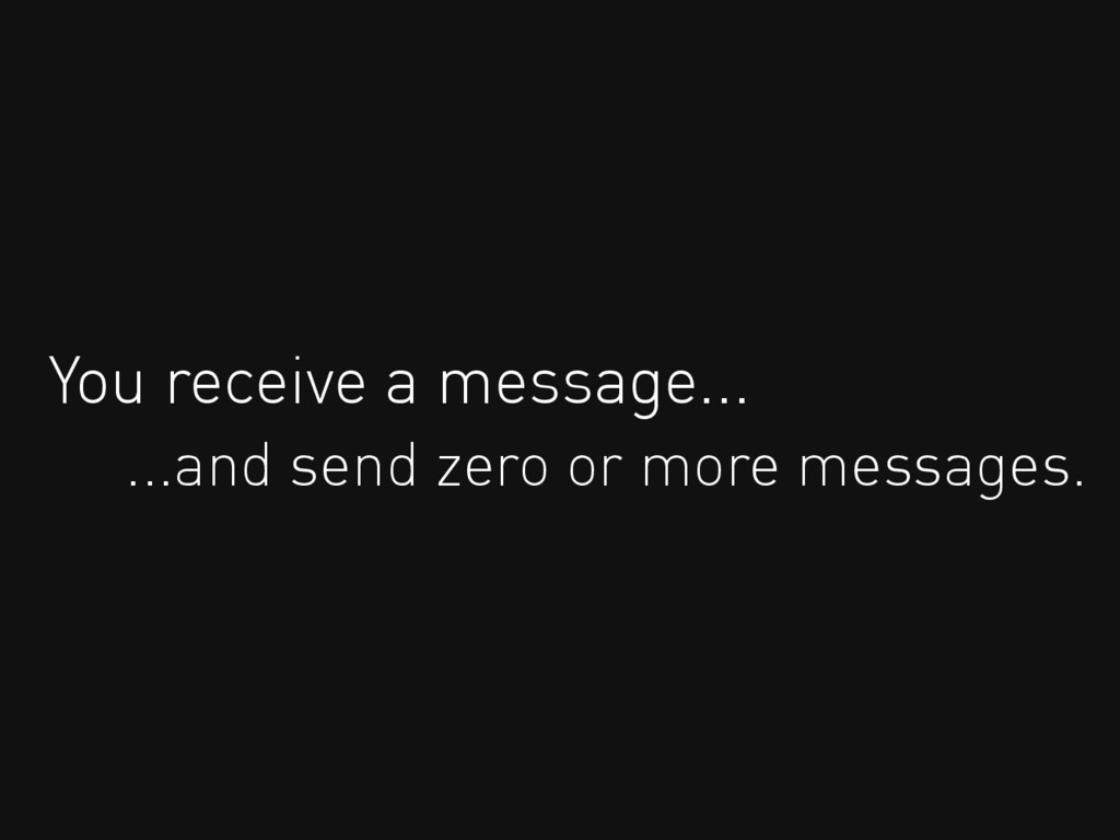 You receive a message... ...and send zero or mo...