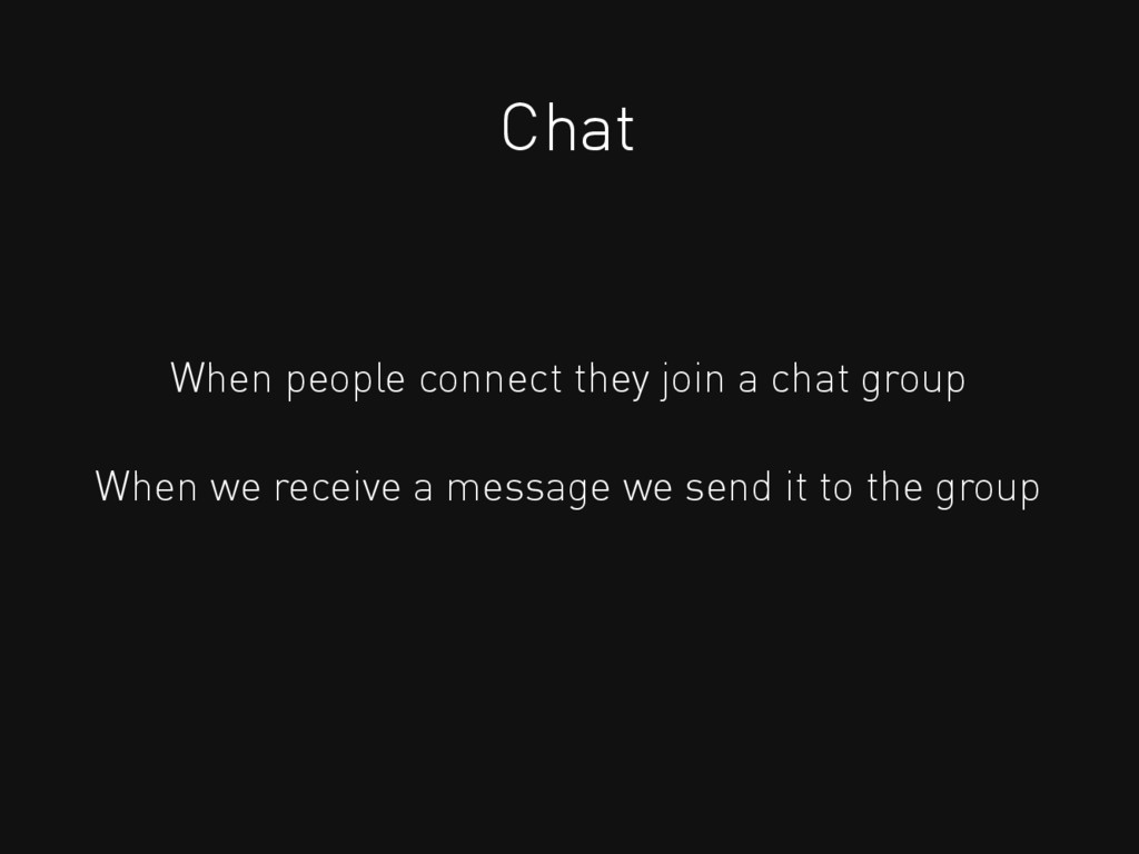 Chat When people connect they join a chat group...