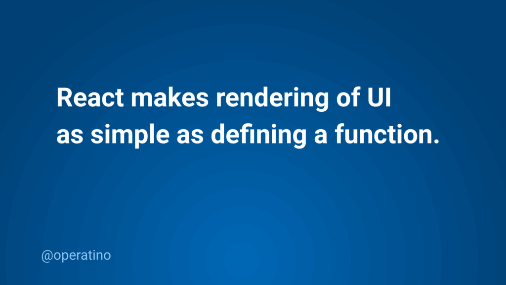 @operatino React makes rendering of UI as simpl...