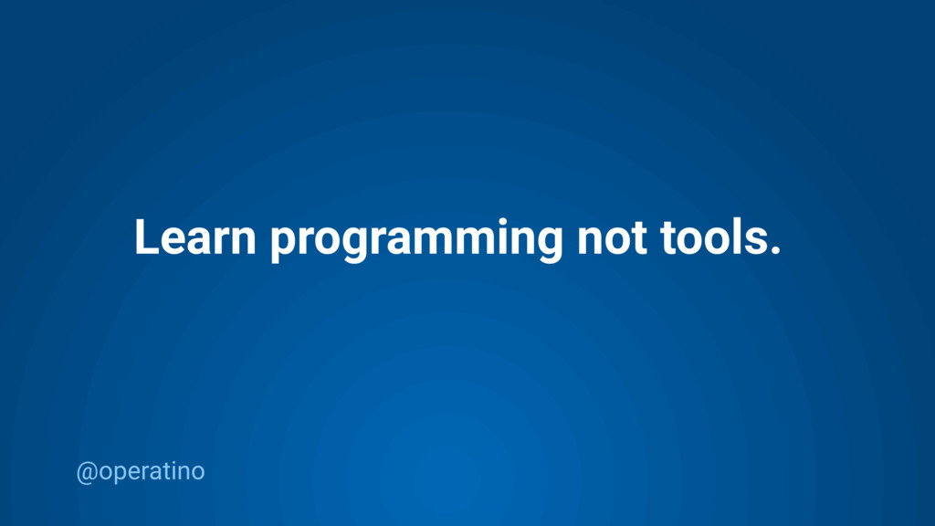 @operatino Learn programming not tools.