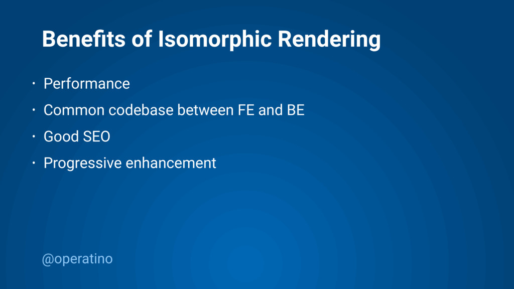 @operatino Benefits of Isomorphic Rendering • Pe...
