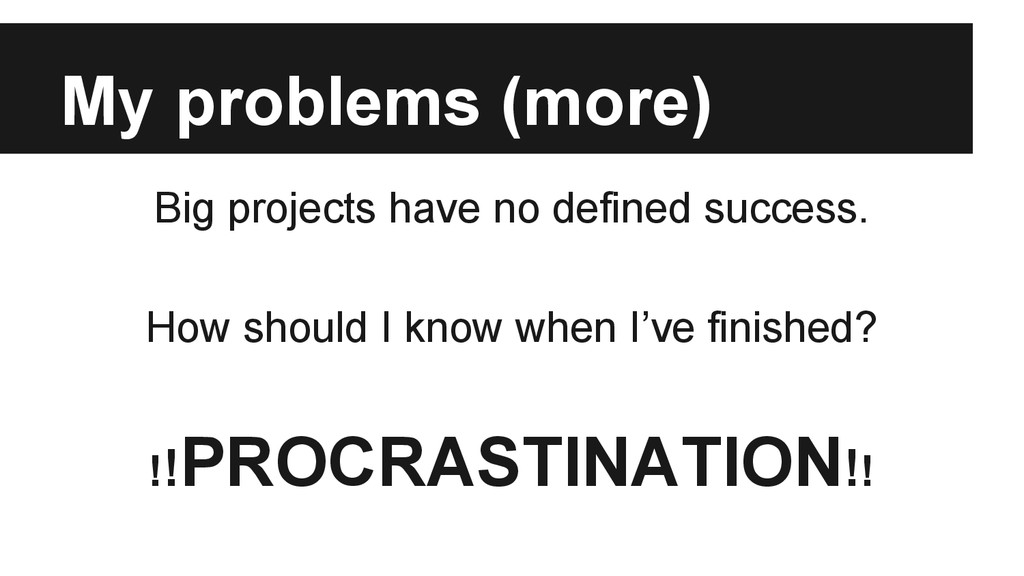 My problems (more) Big projects have no defined...