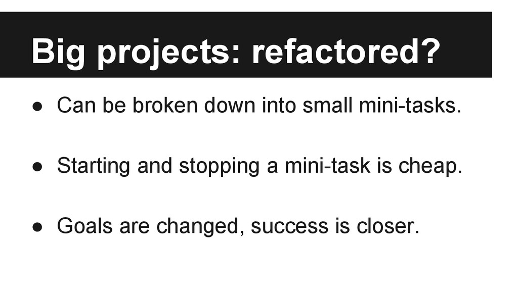 Big projects: refactored? ● Can be broken down ...