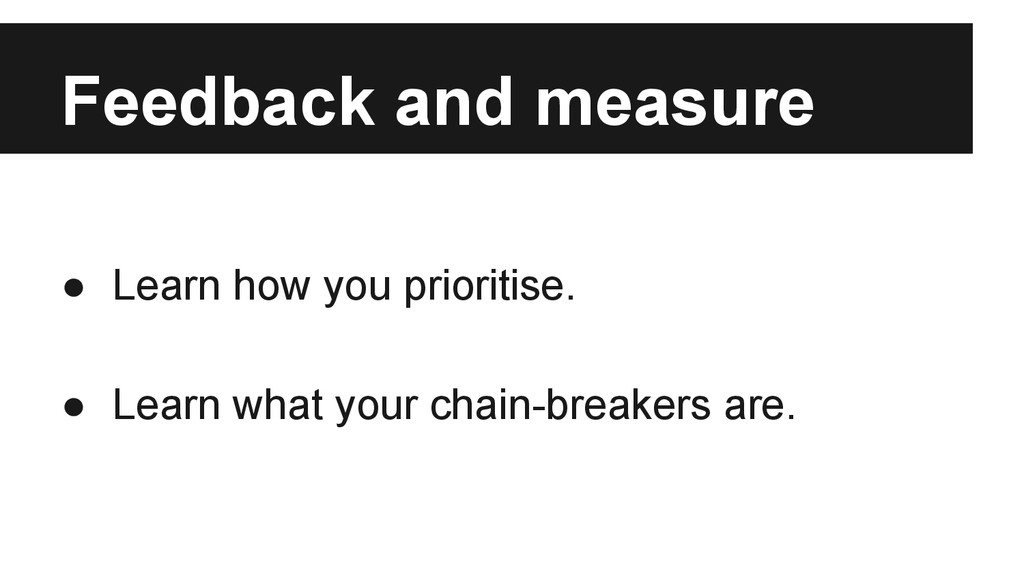 Feedback and measure ● Learn how you prioritise...