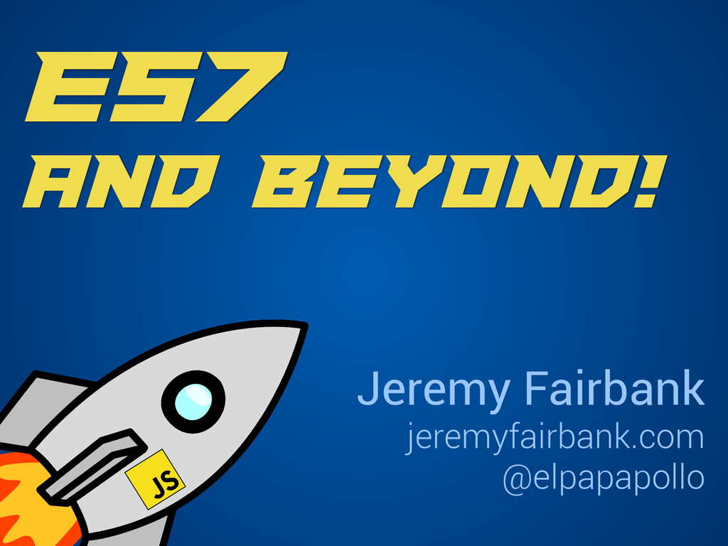 ES7 and Beyond! Jeremy Fairbank jeremyfairbank....